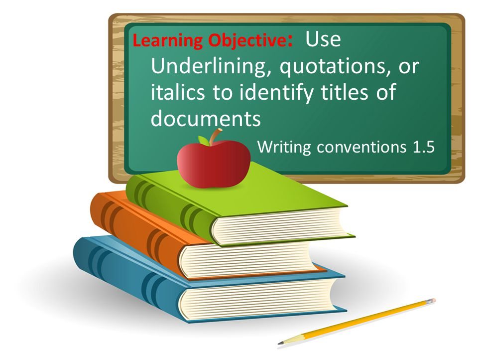 Learning Objective : Use Underlining, quotations, or italics to identify titles of documents Writing conventions 1.5