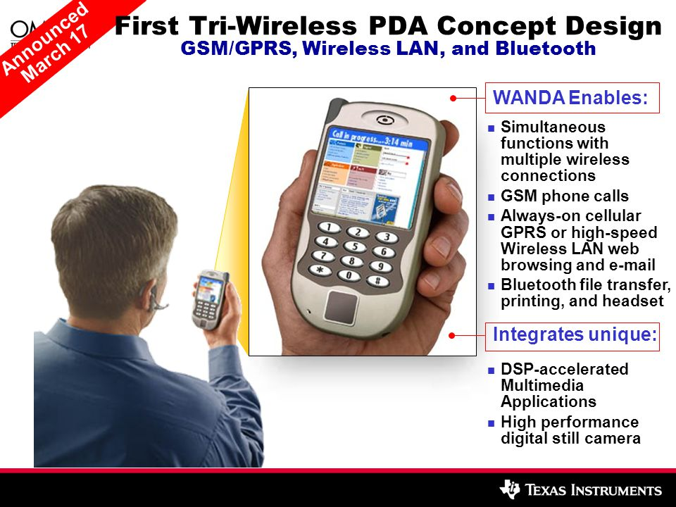 Announced March 17 WANDA Enables: Integrates unique: Simultaneous functions with multiple wireless connections GSM phone calls Always-on cellular GPRS or high-speed Wireless LAN web browsing and  Bluetooth file transfer, printing, and headset DSP-accelerated Multimedia Applications High performance digital still camera First Tri-Wireless PDA Concept Design GSM/GPRS, Wireless LAN, and Bluetooth