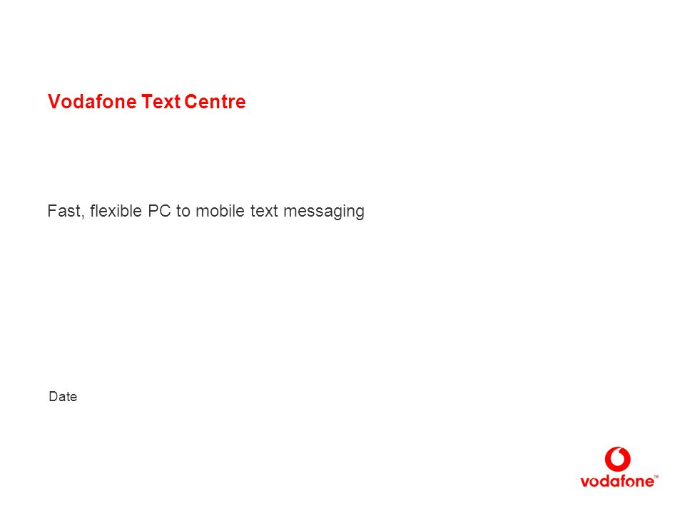 1 Vodafone Text Centre Fast, flexible PC to mobile text messaging Date