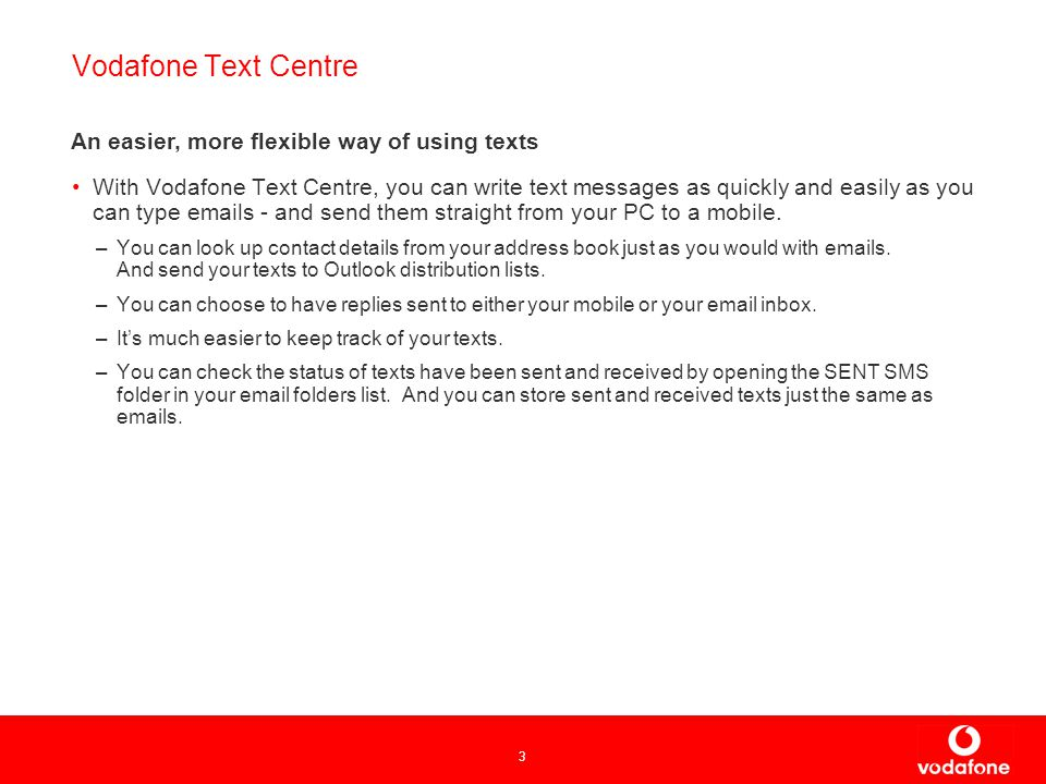3 Vodafone Text Centre With Vodafone Text Centre, you can write text messages as quickly and easily as you can type  s - and send them straight from your PC to a mobile.