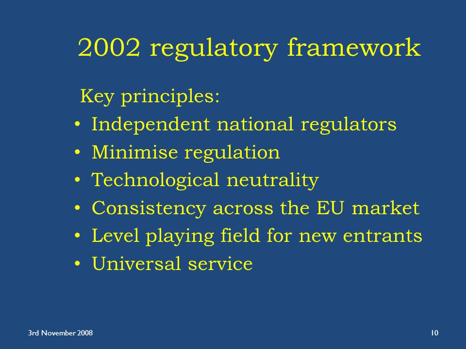 2002 regulatory framework Key principles: Independent national regulators Minimise regulation Technological neutrality Consistency across the EU market Level playing field for new entrants Universal service 3rd November