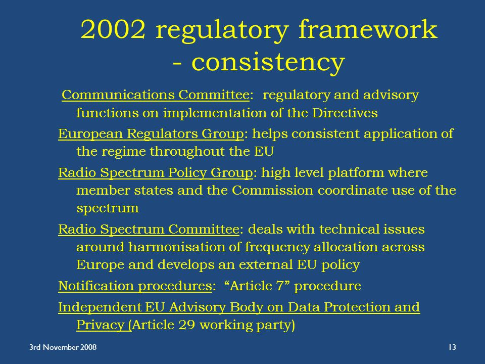 2002 regulatory framework - consistency Communications Committee: regulatory and advisory functions on implementation of the Directives European Regulators Group: helps consistent application of the regime throughout the EU Radio Spectrum Policy Group: high level platform where member states and the Commission coordinate use of the spectrum Radio Spectrum Committee: deals with technical issues around harmonisation of frequency allocation across Europe and develops an external EU policy Notification procedures: Article 7 procedure Independent EU Advisory Body on Data Protection and Privacy (Article 29 working party) 3rd November