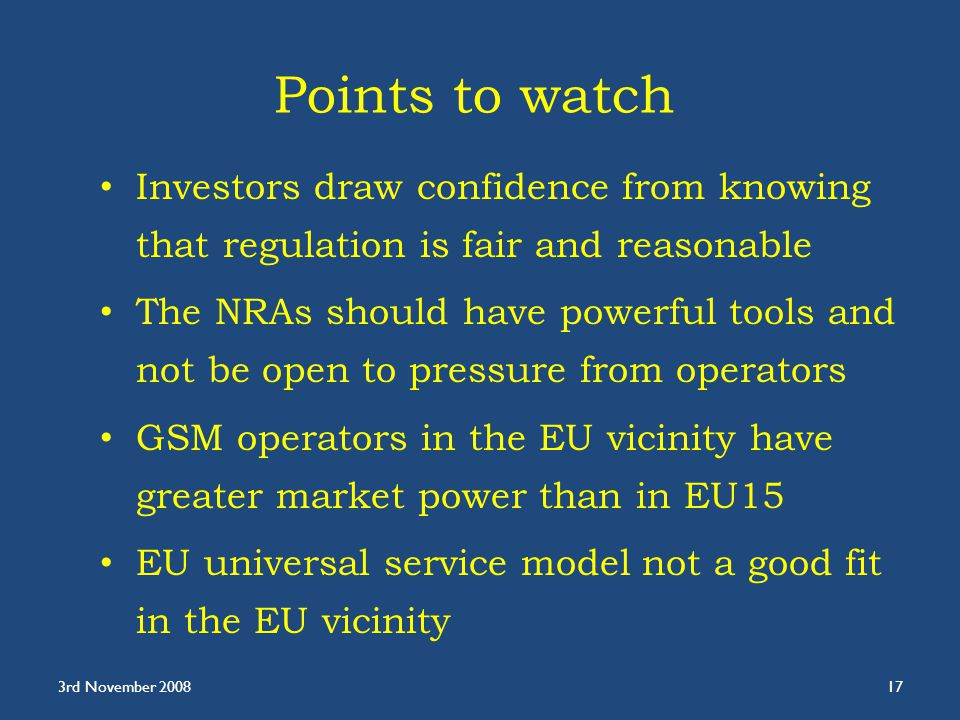 Points to watch Investors draw confidence from knowing that regulation is fair and reasonable The NRAs should have powerful tools and not be open to pressure from operators GSM operators in the EU vicinity have greater market power than in EU15 EU universal service model not a good fit in the EU vicinity 3rd November