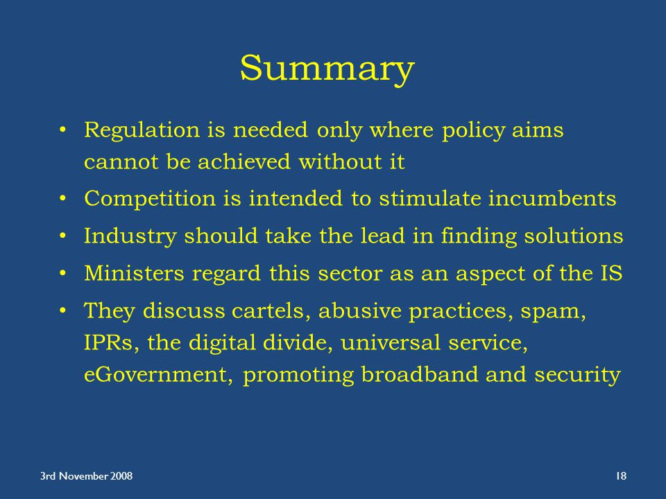 Summary Regulation is needed only where policy aims cannot be achieved without it Competition is intended to stimulate incumbents Industry should take the lead in finding solutions Ministers regard this sector as an aspect of the IS They discuss cartels, abusive practices, spam, IPRs, the digital divide, universal service, eGovernment, promoting broadband and security 3rd November