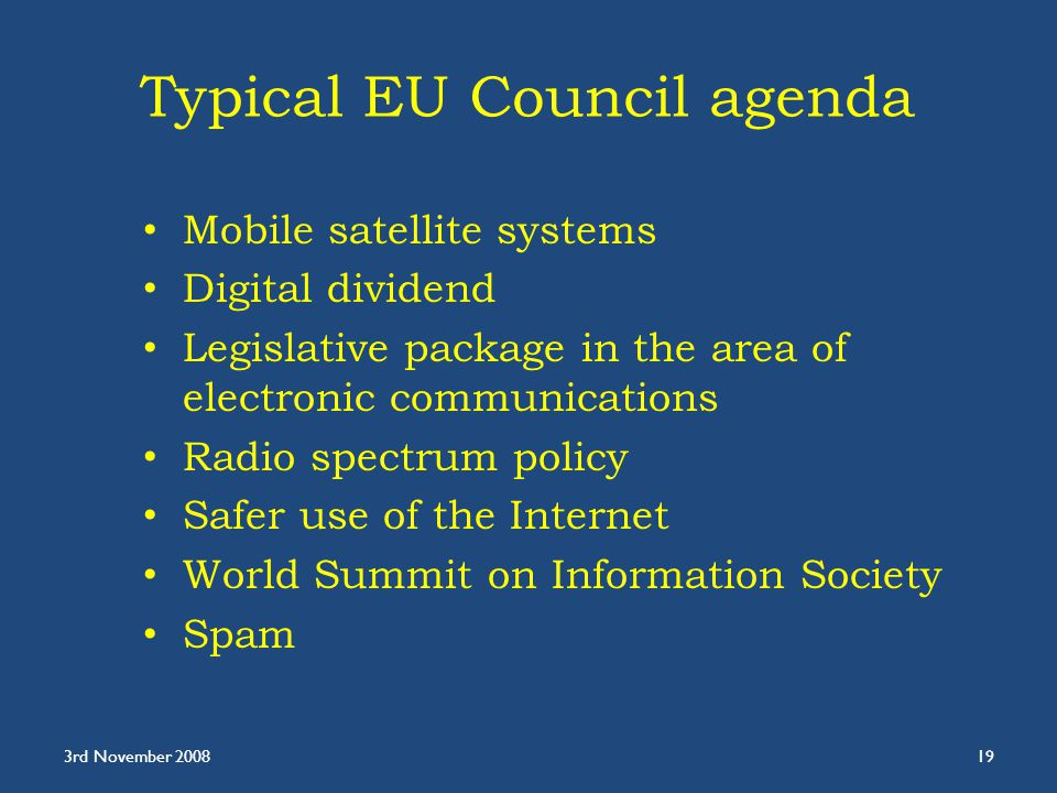 Typical EU Council agenda Mobile satellite systems Digital dividend Legislative package in the area of electronic communications Radio spectrum policy Safer use of the Internet World Summit on Information Society Spam 3rd November