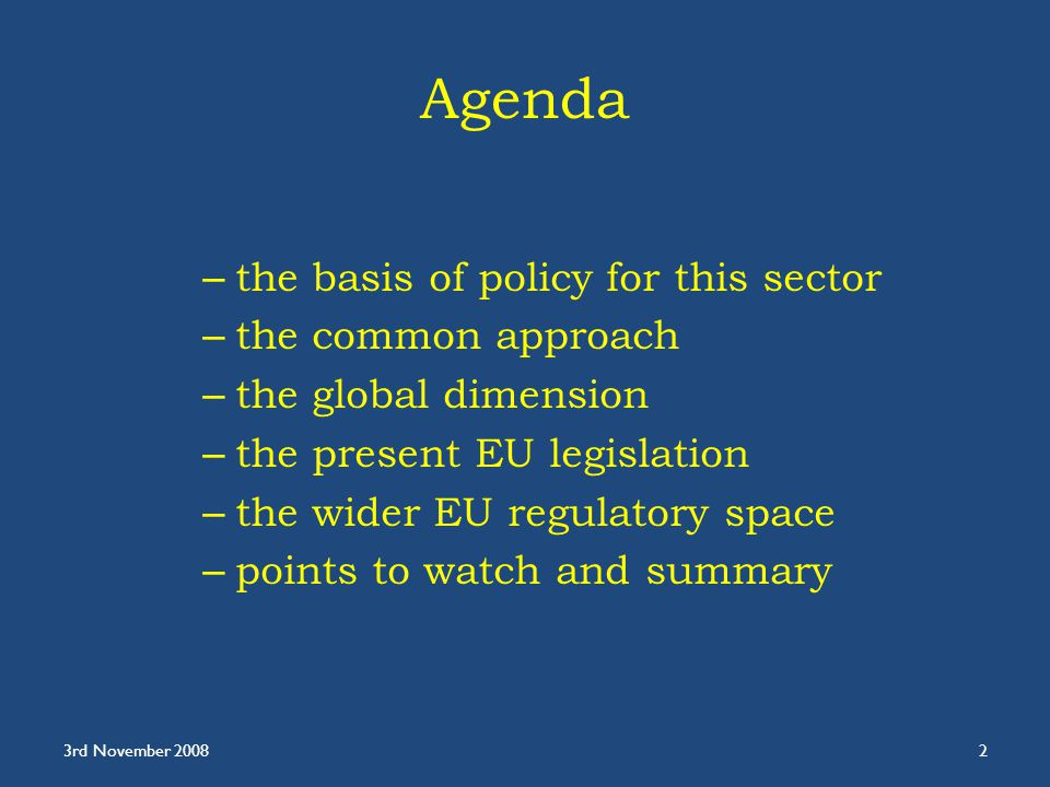 Agenda – the basis of policy for this sector – the common approach – the global dimension – the present EU legislation – the wider EU regulatory space – points to watch and summary 3rd November 20082