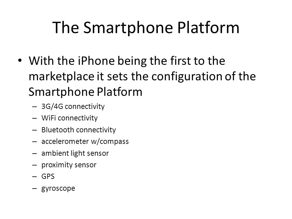 The Smartphone Platform With the iPhone being the first to the marketplace it sets the configuration of the Smartphone Platform – 3G/4G connectivity – WiFi connectivity – Bluetooth connectivity – accelerometer w/compass – ambient light sensor – proximity sensor – GPS – gyroscope
