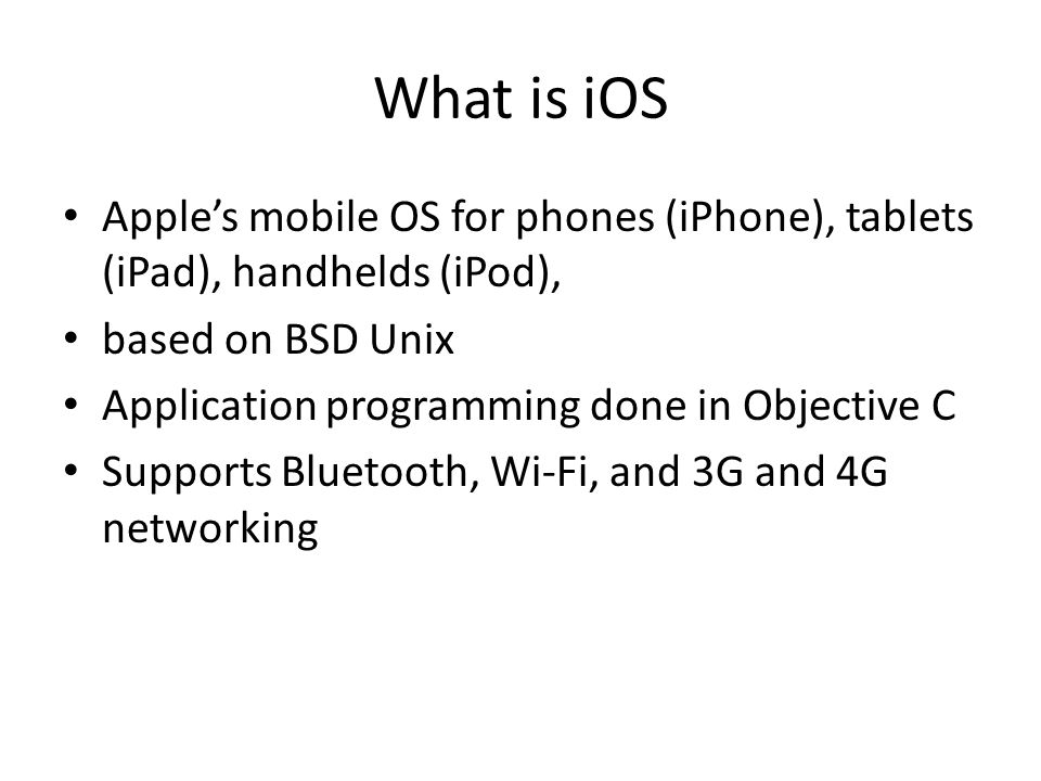 What is iOS Apple's mobile OS for phones (iPhone), tablets (iPad), handhelds (iPod), based on BSD Unix Application programming done in Objective C Supports Bluetooth, Wi-Fi, and 3G and 4G networking