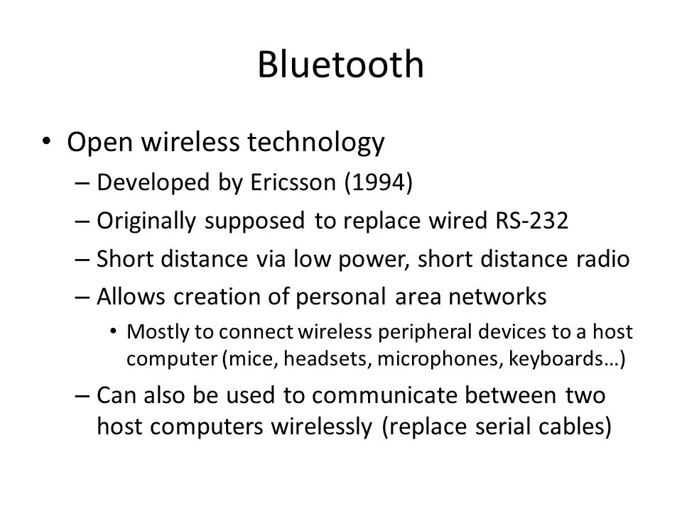 Bluetooth Open wireless technology – Developed by Ericsson (1994) – Originally supposed to replace wired RS-232 – Short distance via low power, short distance radio – Allows creation of personal area networks Mostly to connect wireless peripheral devices to a host computer (mice, headsets, microphones, keyboards…) – Can also be used to communicate between two host computers wirelessly (replace serial cables)
