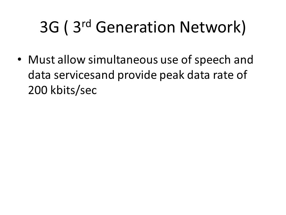 3G ( 3 rd Generation Network) Must allow simultaneous use of speech and data servicesand provide peak data rate of 200 kbits/sec