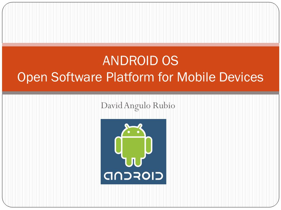 David Angulo Rubio ANDROID OS Open Software Platform for Mobile Devices