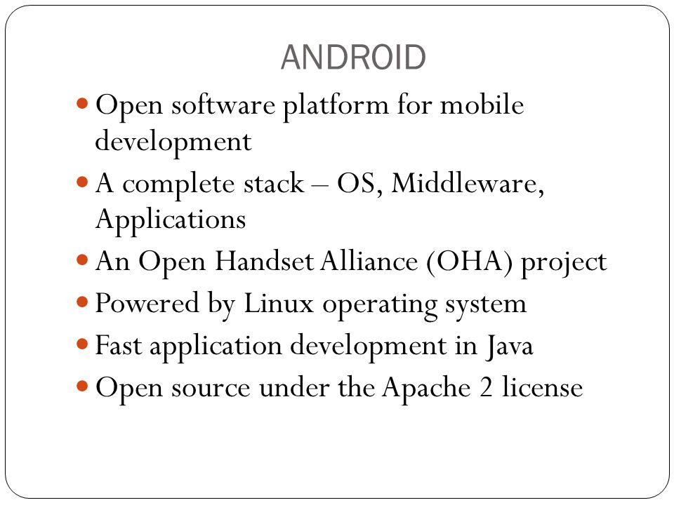ANDROID Open software platform for mobile development A complete stack – OS, Middleware, Applications An Open Handset Alliance (OHA) project Powered by Linux operating system Fast application development in Java Open source under the Apache 2 license