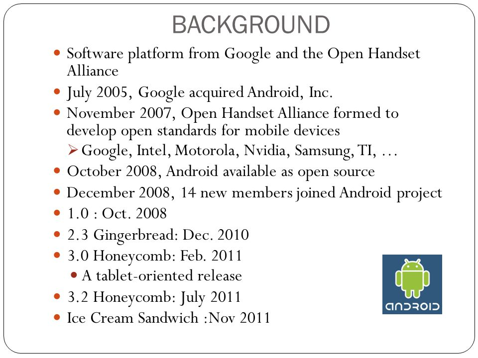 BACKGROUND Software platform from Google and the Open Handset Alliance July 2005, Google acquired Android, Inc.