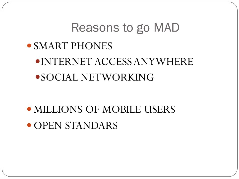 Reasons to go MAD SMART PHONES INTERNET ACCESS ANYWHERE SOCIAL NETWORKING MILLIONS OF MOBILE USERS OPEN STANDARS