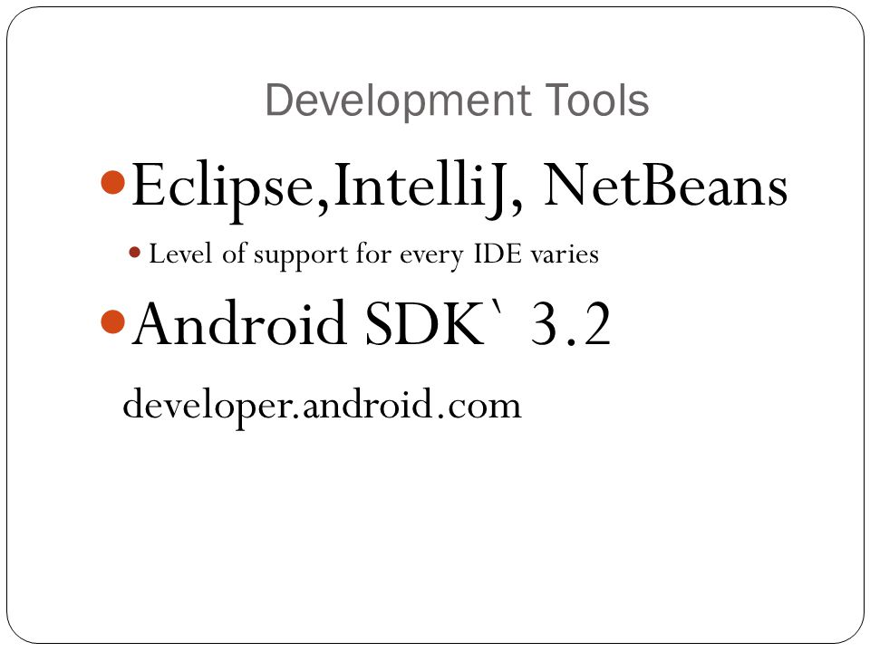 Development Tools Eclipse,IntelliJ, NetBeans Level of support for every IDE varies Android SDK` 3.2 developer.android.com