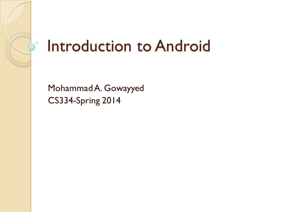Introduction to Android Mohammad A. Gowayyed CS334-Spring 2014