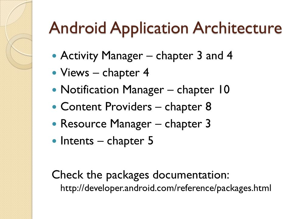 Android Application Architecture Activity Manager – chapter 3 and 4 Views – chapter 4 Notification Manager – chapter 10 Content Providers – chapter 8 Resource Manager – chapter 3 Intents – chapter 5 Check the packages documentation: