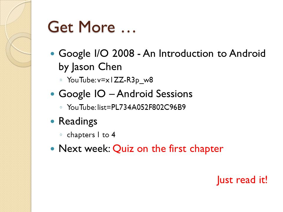 Get More … Google I/O An Introduction to Android by Jason Chen ◦ YouTube: v=x1ZZ-R3p_w8 Google IO – Android Sessions ◦ YouTube: list=PL734A052F802C96B9 Readings ◦ chapters 1 to 4 Next week: Quiz on the first chapter Just read it!