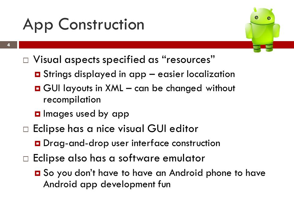 App Construction 4  Visual aspects specified as resources  Strings displayed in app – easier localization  GUI layouts in XML – can be changed without recompilation  Images used by app  Eclipse has a nice visual GUI editor  Drag-and-drop user interface construction  Eclipse also has a software emulator  So you don't have to have an Android phone to have Android app development fun