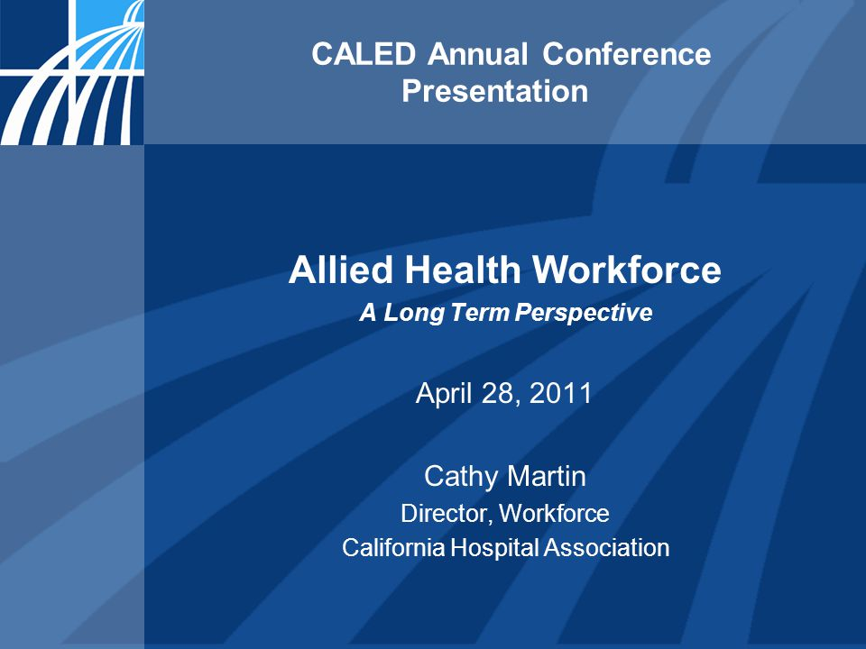 CALED Annual Conference Presentation Allied Health Workforce A Long Term Perspective April 28, 2011 Cathy Martin Director, Workforce California Hospital Association