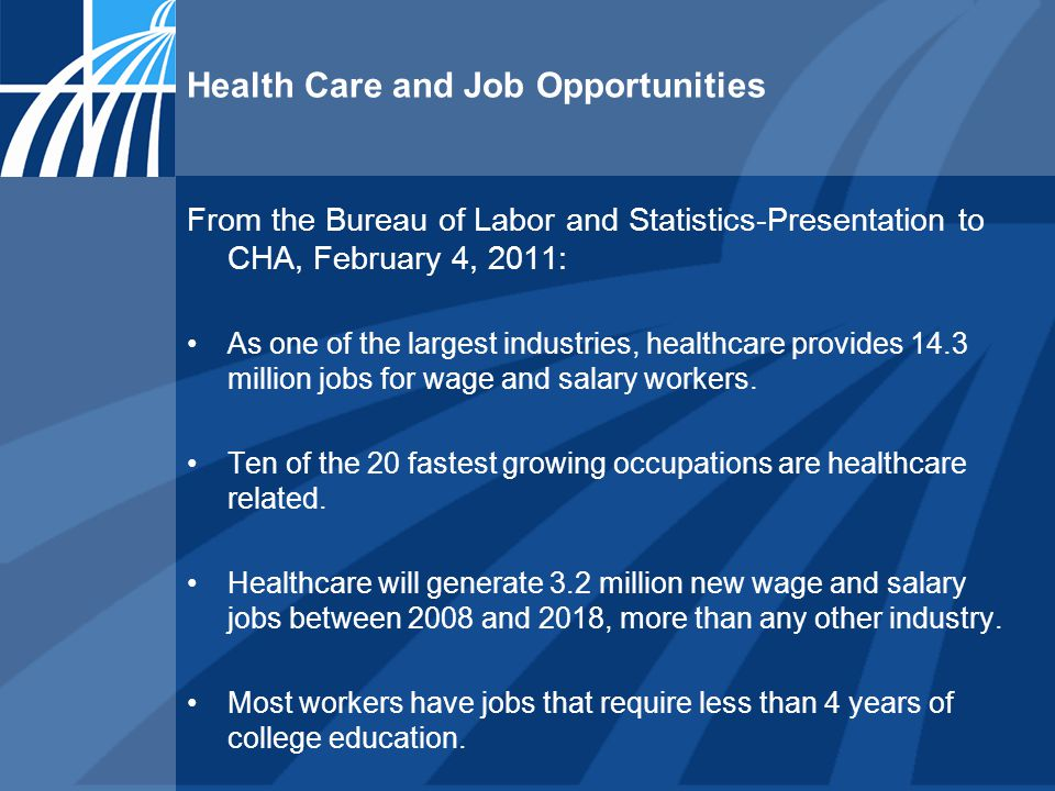 Health Care and Job Opportunities From the Bureau of Labor and Statistics-Presentation to CHA, February 4, 2011: As one of the largest industries, healthcare provides 14.3 million jobs for wage and salary workers.