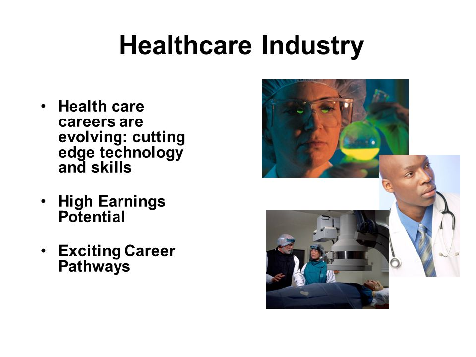 Healthcare Industry Health care careers are evolving: cutting edge technology and skills High Earnings Potential Exciting Career Pathways