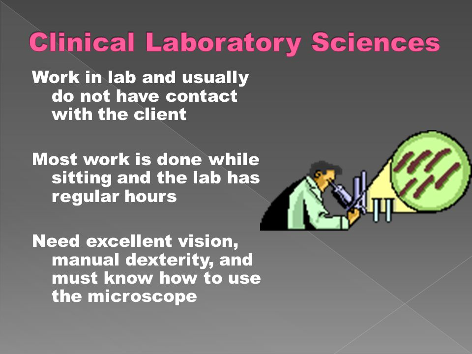 Work in lab and usually do not have contact with the client Most work is done while sitting and the lab has regular hours Need excellent vision, manual dexterity, and must know how to use the microscope