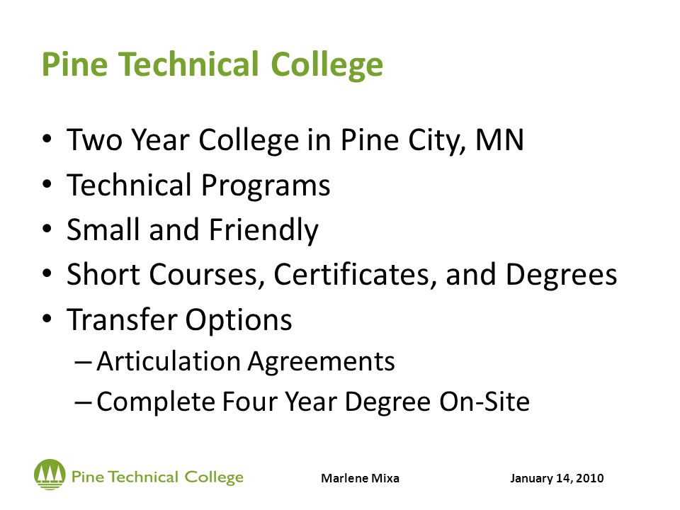 Pine Technical College Two Year College in Pine City, MN Technical Programs Small and Friendly Short Courses, Certificates, and Degrees Transfer Options – Articulation Agreements – Complete Four Year Degree On-Site Marlene MixaJanuary 14, 2010