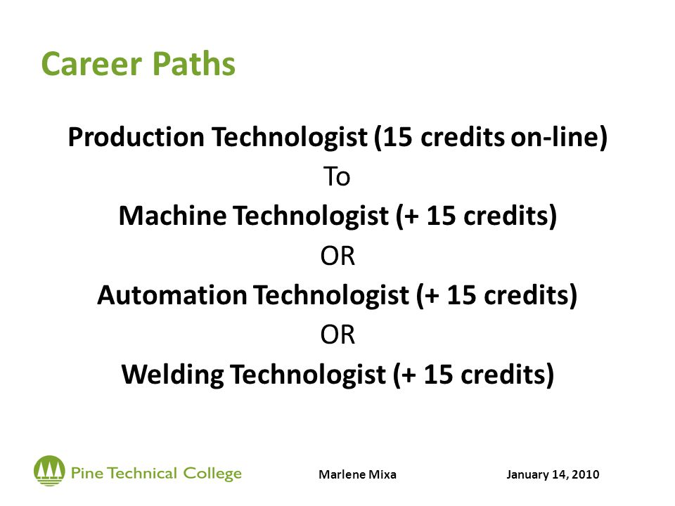 Career Paths Production Technologist (15 credits on-line) To Machine Technologist (+ 15 credits) OR Automation Technologist (+ 15 credits) OR Welding Technologist (+ 15 credits) Marlene MixaJanuary 14, 2010