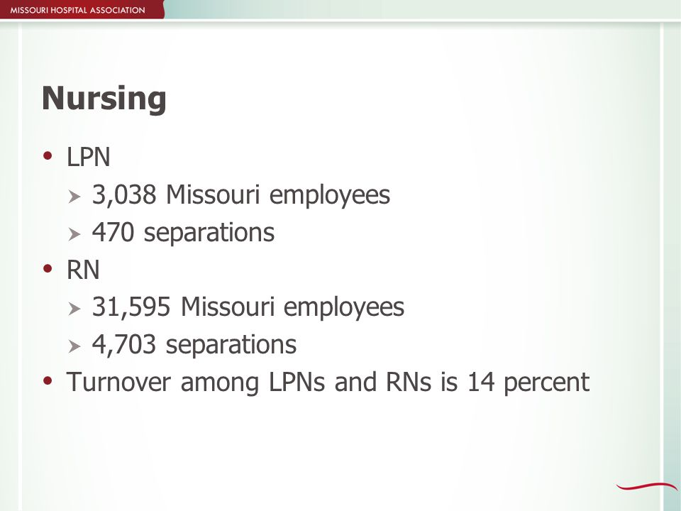 Nursing  LPN  3,038 Missouri employees  470 separations  RN  31,595 Missouri employees  4,703 separations  Turnover among LPNs and RNs is 14 percent