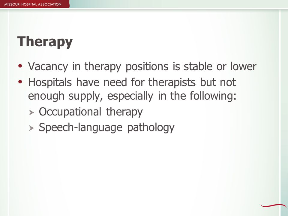 Therapy  Vacancy in therapy positions is stable or lower  Hospitals have need for therapists but not enough supply, especially in the following:  Occupational therapy  Speech-language pathology