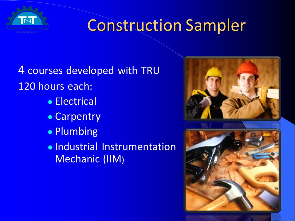 Construction Sampler 4 courses developed with TRU 120 hours each: Electrical Carpentry Plumbing Industrial Instrumentation Mechanic (IIM )