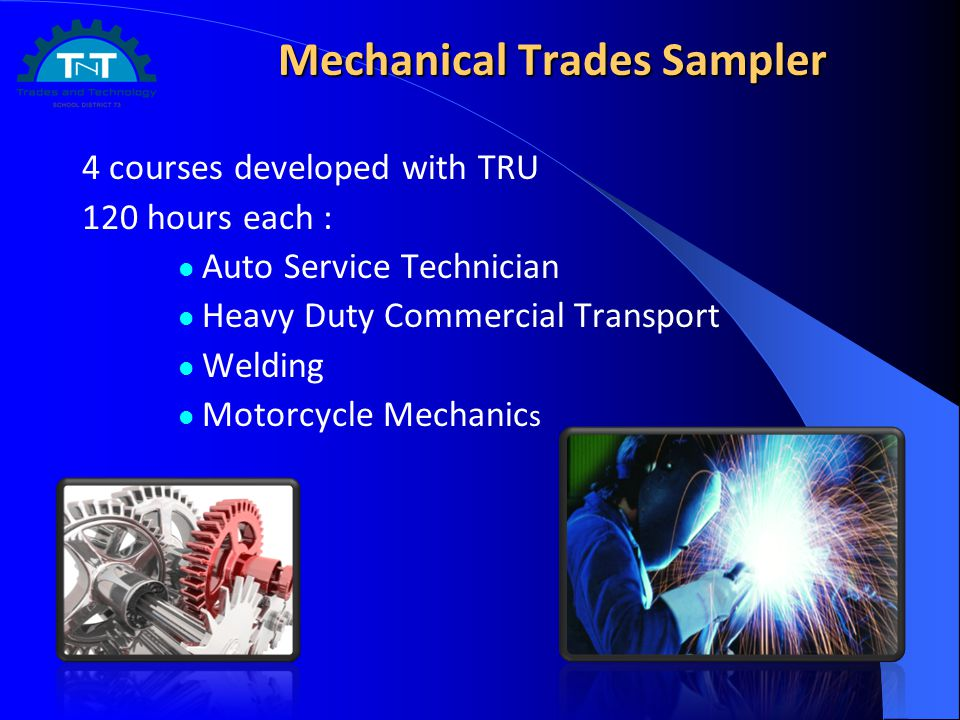 Mechanical Trades Sampler 4 courses developed with TRU 120 hours each : Auto Service Technician Heavy Duty Commercial Transport Welding Motorcycle Mechanic s