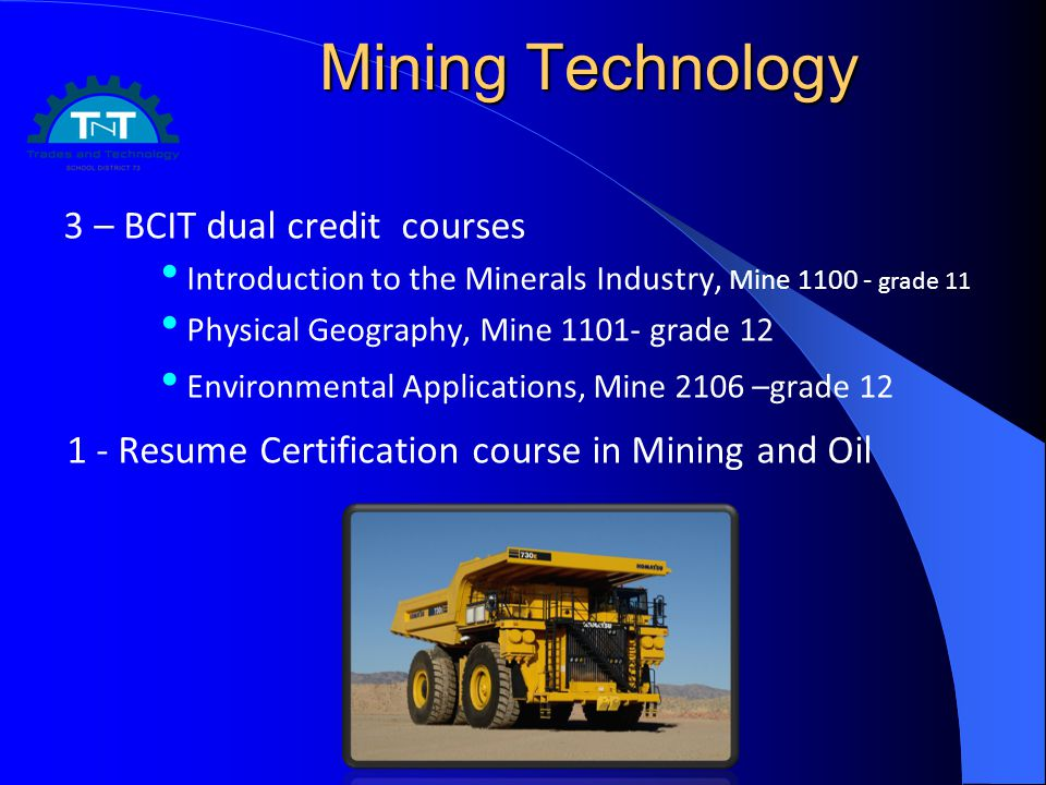 Mining Technology 3 – BCIT dual credit courses Introduction to the Minerals Industry, Mine grade 11 Physical Geography, Mine grade 12 Environmental Applications, Mine 2106 –grade Resume Certification course in Mining and Oil