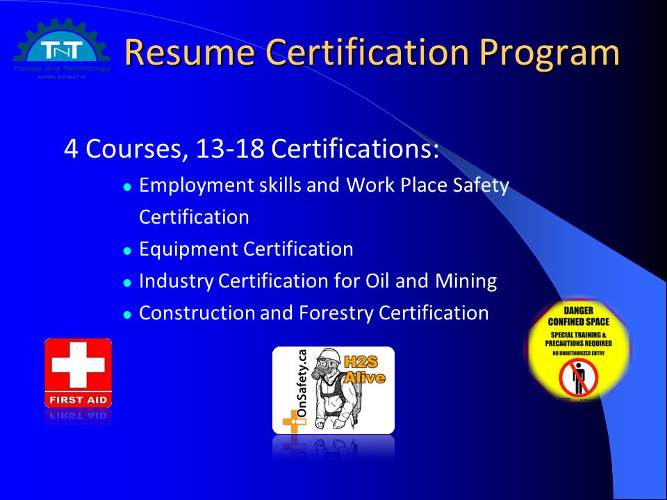 Resume Certification Program Resume Certification Program 4 Courses, Certifications: Employment skills and Work Place Safety Certification Equipment Certification Industry Certification for Oil and Mining Construction and Forestry Certification