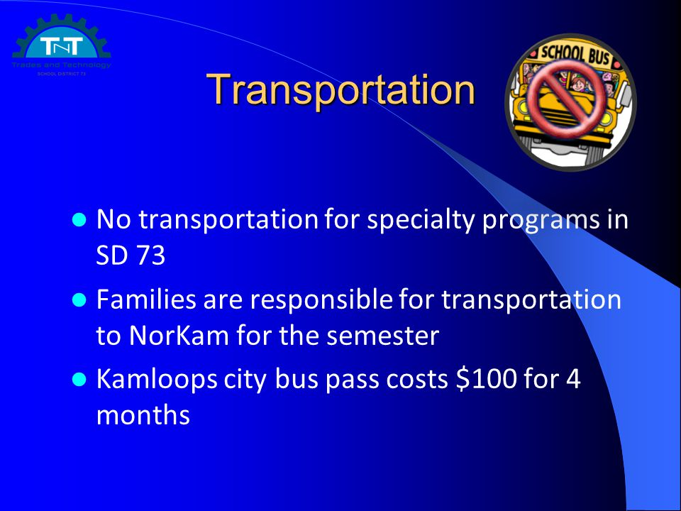 Transportation No transportation for specialty programs in SD 73 Families are responsible for transportation to NorKam for the semester Kamloops city bus pass costs $100 for 4 months