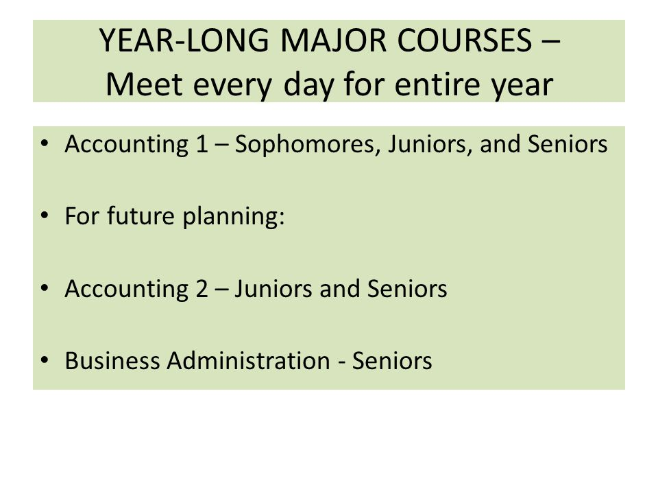 YEAR-LONG MAJOR COURSES – Meet every day for entire year Accounting 1 – Sophomores, Juniors, and Seniors For future planning: Accounting 2 – Juniors and Seniors Business Administration - Seniors