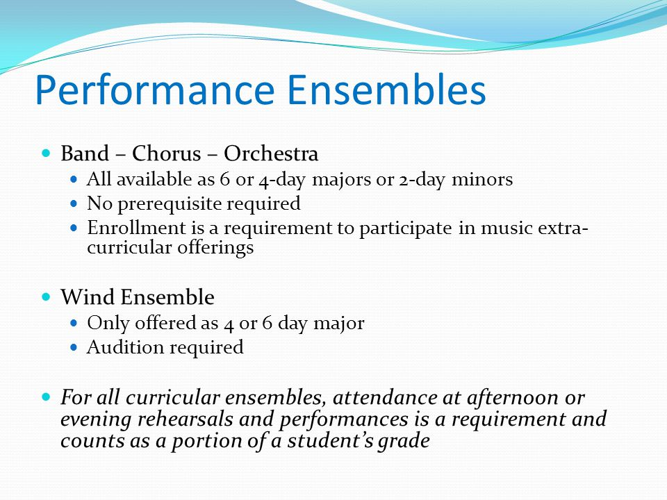 Performance Ensembles Band – Chorus – Orchestra All available as 6 or 4-day majors or 2-day minors No prerequisite required Enrollment is a requirement to participate in music extra- curricular offerings Wind Ensemble Only offered as 4 or 6 day major Audition required For all curricular ensembles, attendance at afternoon or evening rehearsals and performances is a requirement and counts as a portion of a student's grade