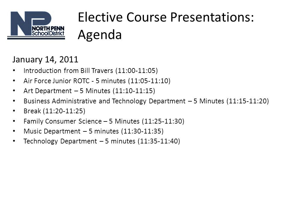 Elective Course Presentations: Agenda January 14, 2011 Introduction from Bill Travers (11:00-11:05) Air Force Junior ROTC - 5 minutes (11:05-11:10) Art Department – 5 Minutes (11:10-11:15) Business Administrative and Technology Department – 5 Minutes (11:15-11:20) Break (11:20-11:25) Family Consumer Science – 5 Minutes (11:25-11:30) Music Department – 5 minutes (11:30-11:35) Technology Department – 5 minutes (11:35-11:40)