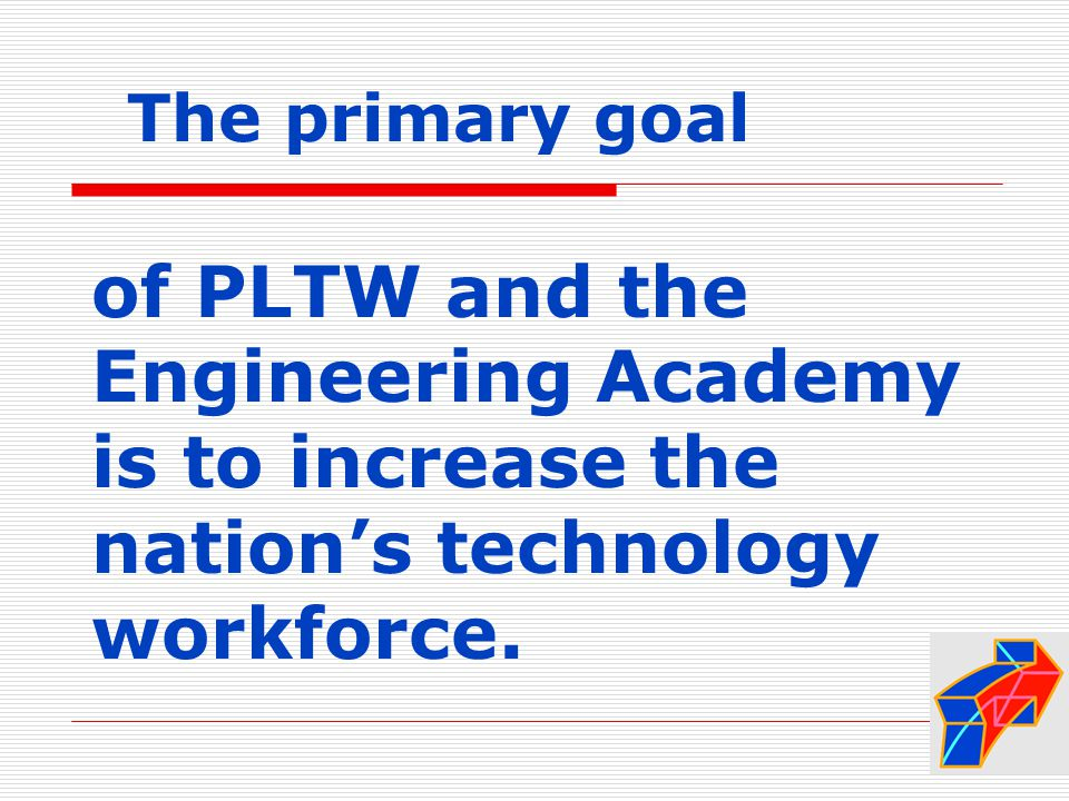 of PLTW and the Engineering Academy is to increase the nation's technology workforce.