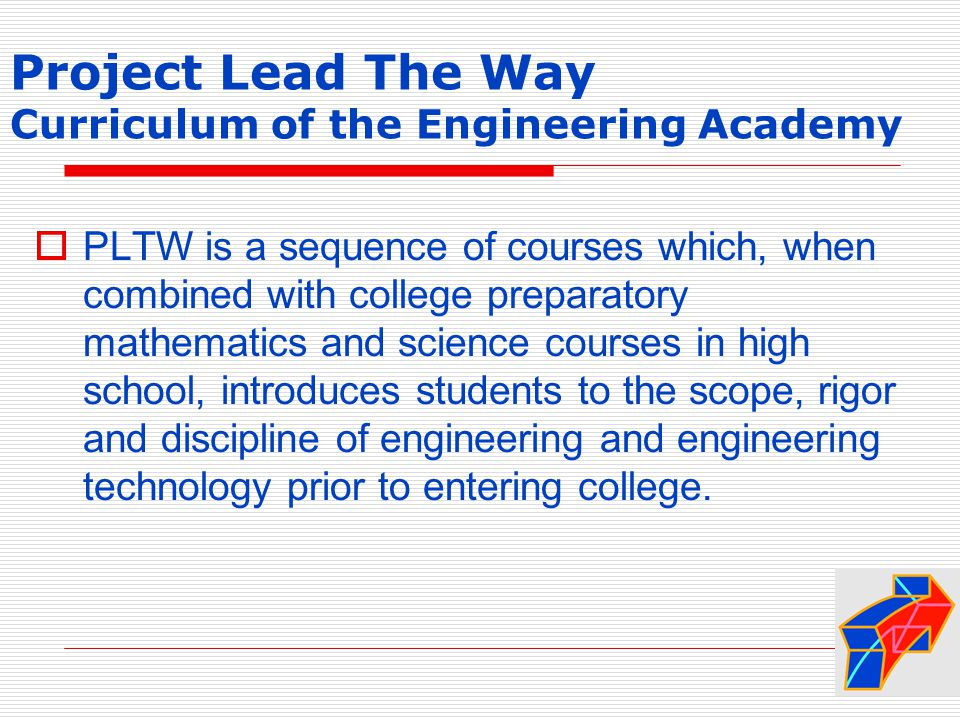 Project Lead The Way Curriculum of the Engineering Academy  PLTW is a sequence of courses which, when combined with college preparatory mathematics and science courses in high school, introduces students to the scope, rigor and discipline of engineering and engineering technology prior to entering college.