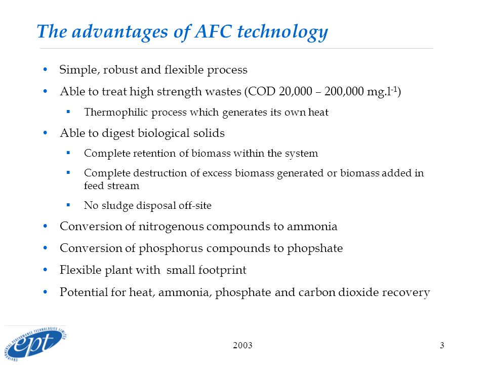 20033 The advantages of AFC technology Simple, robust and flexible process Able to treat high strength wastes (COD 20,000 – 200,000 mg.l -1 )  Thermophilic process which generates its own heat Able to digest biological solids  Complete retention of biomass within the system  Complete destruction of excess biomass generated or biomass added in feed stream  No sludge disposal off-site Conversion of nitrogenous compounds to ammonia Conversion of phosphorus compounds to phopshate Flexible plant with small footprint Potential for heat, ammonia, phosphate and carbon dioxide recovery