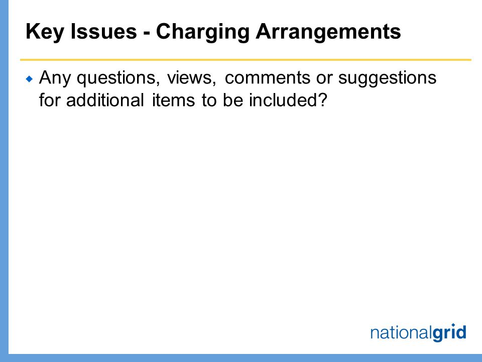 Key Issues - Charging Arrangements  Any questions, views, comments or suggestions for additional items to be included
