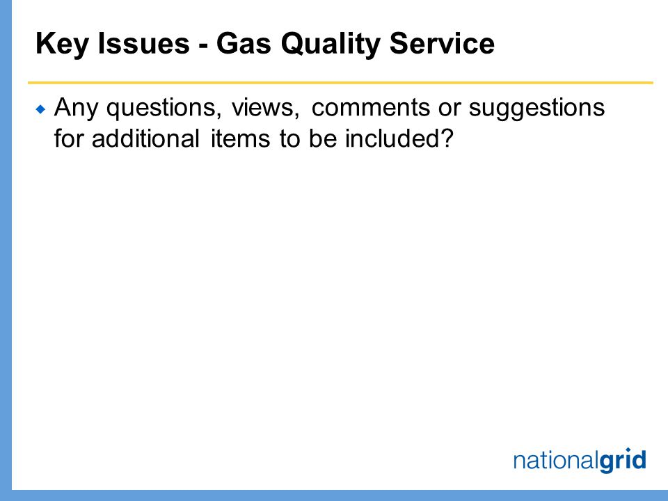 Key Issues - Gas Quality Service  Any questions, views, comments or suggestions for additional items to be included