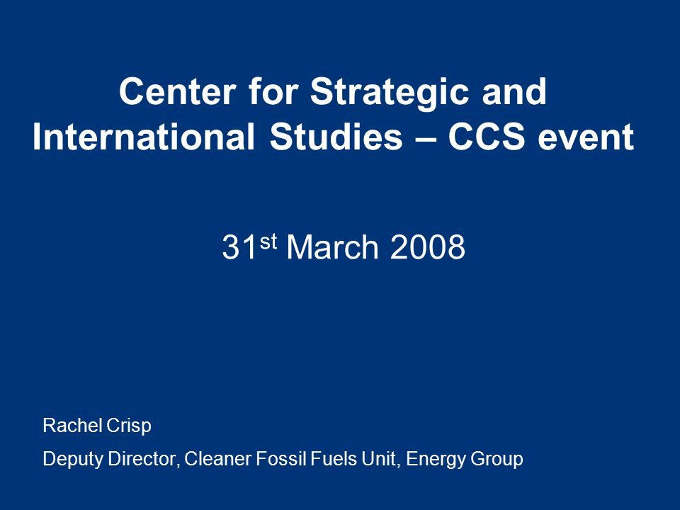 Center for Strategic and International Studies – CCS event 31 st March 2008 Rachel Crisp Deputy Director, Cleaner Fossil Fuels Unit, Energy Group