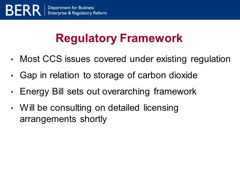 Regulatory Framework Most CCS issues covered under existing regulation Gap in relation to storage of carbon dioxide Energy Bill sets out overarching framework Will be consulting on detailed licensing arrangements shortly