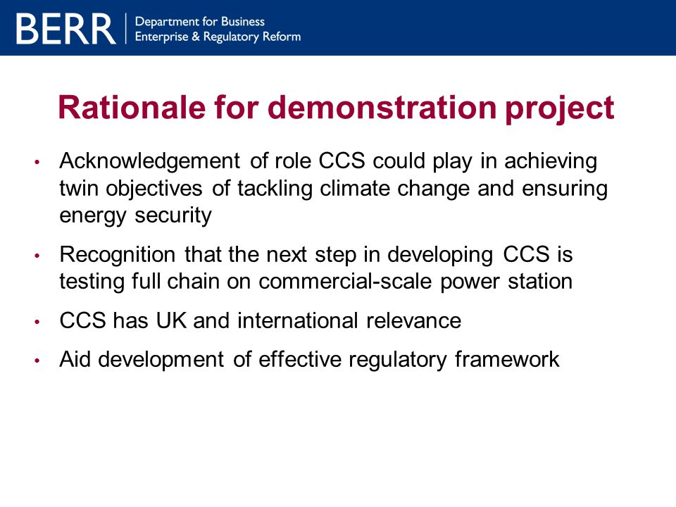 Rationale for demonstration project Acknowledgement of role CCS could play in achieving twin objectives of tackling climate change and ensuring energy security Recognition that the next step in developing CCS is testing full chain on commercial-scale power station CCS has UK and international relevance Aid development of effective regulatory framework