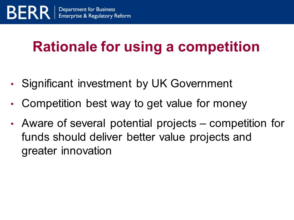 Rationale for using a competition Significant investment by UK Government Competition best way to get value for money Aware of several potential projects – competition for funds should deliver better value projects and greater innovation