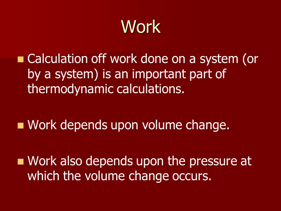 Work Calculation off work done on a system (or by a system) is an important part of thermodynamic calculations.