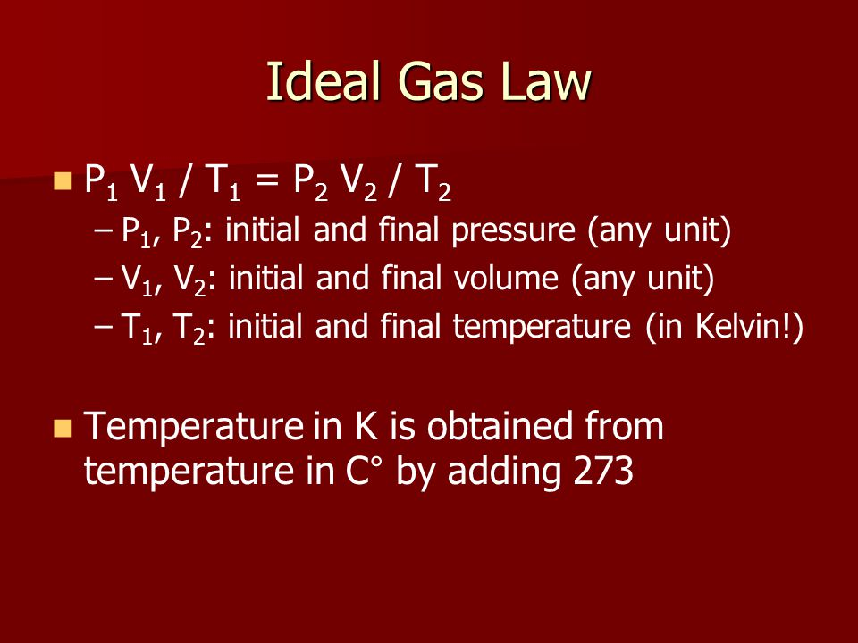 Ideal Gas Law P 1 V 1 / T 1 = P 2 V 2 / T 2 – –P 1, P 2 : initial and final pressure (any unit) – –V 1, V 2 : initial and final volume (any unit) – –T 1, T 2 : initial and final temperature (in Kelvin!) Temperature in K is obtained from temperature in C ° by adding 273